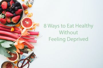 8 Ways to Eat Healthy Without Feeling Deprived